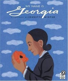 My Name Is Georgia: A Portrait by Jeanette Winter A Portrait by Jeanette Winter  Of all the books on Georgie O'Keefe, I like this one best. ...