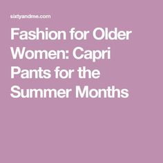 Fashion for Older Women: Capri Pants for the Summer Months