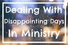Dealing With Disappointing Days In Ministry