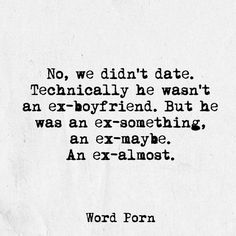 No,  we didn't date.  Technical he wasn't an ex-boyfriend.  But he was an ex-something, an ex-maybe. An ex-almost.