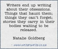 Writers end up writing about their obsessions. Things that haunt them; things they can't forget; stories they carry in their bodies waiting to be released. - Natalie Goldberg