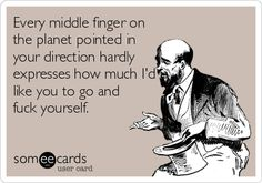Every middle finger on the planet pointed in your direction hardly expresses how much I'd like you to go and fuck yourself.