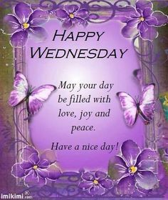 HAPPY WEDNESDAY !!!! MAY YOUR DAY BE FILLED WITH LOVE, JOY, AND PEACE !!!! HAVE A NICE DAY !!!!