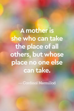 """""""A mother is she who can take the place of all others, but whose place no one else can take."""""""