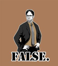 False. Dwight Schrute (I think I need an office board...)