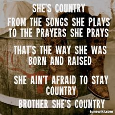She's country from the songs she plays to the prayers she prays. That's the way she was born and raised. She ain't afraid to stay country. Brother she's country <3