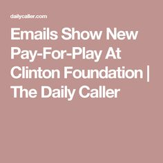 Emails Show New Pay-For-Play At Clinton Foundation | The Daily Caller