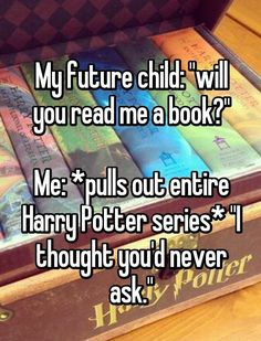 HARRY POTTER RULES ALL OF MY CHILDREN WILL BE MAJOR POTTERHEADS -fanqueen