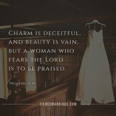Charm is deceitful and beauty is vain, but a woman who fears the Lord is to be praised.