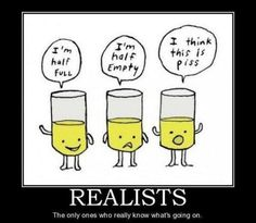 Exactly! It's not being pessimistic it's just being realistic and sometimes reality is a cup of piss...