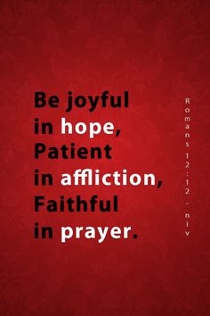 """""""rejoicing in hope, patient in tribulation, continuing steadfastly in prayer;"""" Romans 12:12 NKJV"""