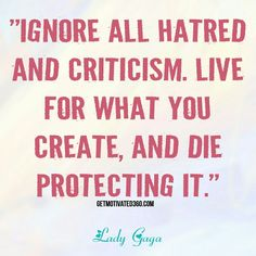 """Ignore all hatred and criticism. Live for what you create, and die protecting it."" - Lady Gaga"