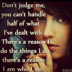 Don't judge me, you cant handle half of what I've dealt with. There's a reason I do the things I do, there's a reason I am who I am.