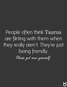 Taurus Facts, People often think Taurus are flirting, but we're just being friendly. Please, get over yourself ;)