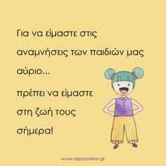 Για να είμαστε στις αναμνήσεις των παιδιών μας αύριο, πρέπει να είμαστε στη ζωή τους σήμερα! Cute Quotes, Words Quotes, Sayings, Special Words, Advice Quotes, Greek Quotes, Quotes For Kids, True Words, Wallpaper Quotes