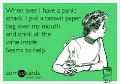 When ever I have a panic attack, I put a brown paper bag over my mouth and drink all the wine inside. Seems to help.