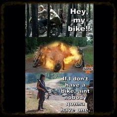 If I don't have a bike ain't nobody gonna have one - DARYL DIXON!!!