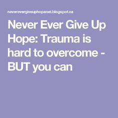 Never Ever Give Up Hope: Trauma is hard to overcome - BUT you can