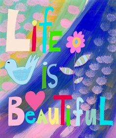 """""""Life is beautiful"""" quote via Carol's Country Sunshine on Facebook"""
