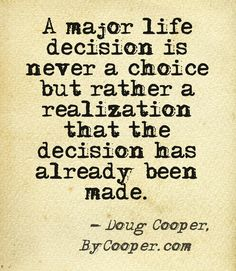 """""""A major life decision is never a choice but rather a realization that the decision has already been made."""" -Doug Cooper"""