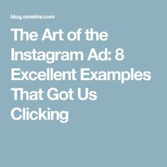 The Art of the Instagram Ad: 8 Excellent Examples That Got Us Clicking