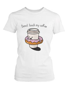 ae4cc9ee Donut Touch My Coffee Women's Shirt Humorous Graphic Tee Do Not Touch My  Coffee Glass Coffee