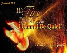 Jeremiah 20:9  Then I said, I will not make mention of him, nor speak any more in his name. But his word was in mine heart as a burning fire shut up in my bones, and I was weary with forbearing, and I could not stay.  ~Amen~