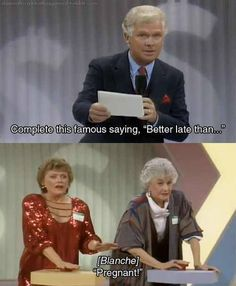 "The Golden Girls Humor. ""Better late than?"" ""Pregnant!"" Funny picture. Things for a laugh."