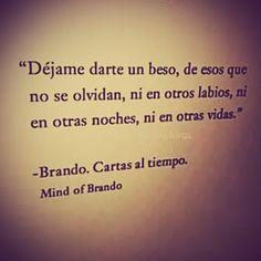Dejame darte un beso , de esos que no se olvidan , ni en otros labios , ni en otras noches , ni en otras vidas . . . * Brando *