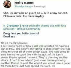 OKAY GUYS KEEP YOUR EYES PEELED! SO OBVIOUSLY I CAN'T FLY ACROSS THE WORLD! I'M KEEPING MY EYES OPEN FOR THE CONCERT I'M GOING TO IN SEPTEMBER! FOR THE PEOPLE WHO ARE GOING TO GILLETTE STADIUM 9-12-15 (which the concert I'm going to) PLEASE KEEP LOOK OUT IF ANYBODY SEES ANYBODY WITH A GUN. But its honestly stupid to bring a gun to concert cause, number 1 Not only are you putting 1D's life in danger, but everybody else around you. Number 2, Us Directioners will attack you. I mean if I see…