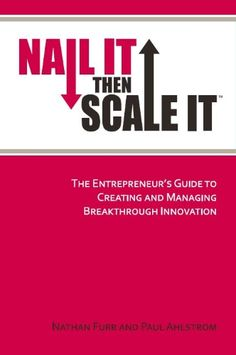 Nail It then Scale It: The Entrepreneur's Guide to Creating and Managing Breakthrough Innovation by Nathan Furr
