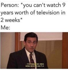"""Caption that reads, """"Person: 'you can't watch nine years worth of television in two weeks;"""" above a still of Michael Scott from The Office saying, """"You have no idea how high I can fly"""" memes humor 31 Various And Stupid Memes Of The Comical Sort Really Funny Memes, Stupid Funny Memes, Funny Relatable Memes, Funny Posts, Funny Stuff, Funny Quotes, Funny Blogs, Tv Funny, Funny Troll"""
