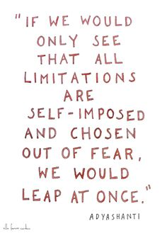 If we would only see that all limitations are self-imposed and chosen out of fear, we would leap at once!