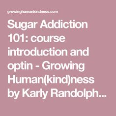 Sugar Addiction 101: course introduction and optin - Growing Human(kind)ness by Karly Randolph Pitman -