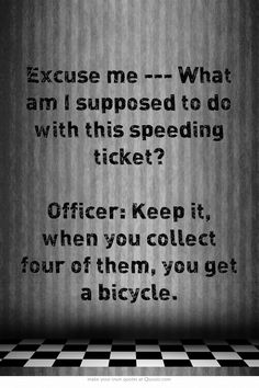 Excuse me --- What am I supposed to do with this speeding ticket?  Officer: Keep it, when you collect four of them, you get a bicycle.