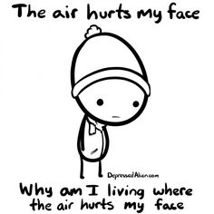 The air hurts my face. Why am I living where the air hurts my face?  Could be time to re-examine some life choices...
