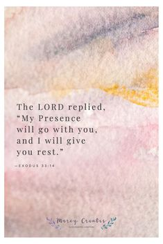 The LORD replied, My Presence will go with you, and I will give you rest. Exodus 33:14, NIV, Mercy Creates, Bible Verses about rest, Scripture about rest, Bible verses about the presence of the Lord, The Lord is always with us, Scripture about God being present, Having true rest in Christ #MercyCreates #BibleVerse #christianart #Scripture #Scriptures #Bible #BibleStudy #BibleVerses #BibleQuotes #GodsWord #Christianity #WatercolorScripture #VerseArt #BibleArt #ScriptureArt #FaithArt Bible Art, Bible Quotes, Verses About Rest, Rest Scripture, Scriptures, Bible Verses, Encouraging Verses, Presence Of The Lord