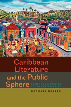 Caribbean Literature and the Public Sphere: From the Plantation to the Postcolonial (New World Studies) by Raphael Dalleo