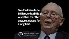 You don't have to be brilliant, only a little it wiser than the other guys, on average, for a long time. Charlie Munger Quotes On Wall Street And Investment