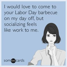 Funny Ecard of the Day: I would love to come to your Labor Day barbecue on my day off, but socializing feels like work to me.| #labor_day #ecards