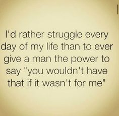 I have the best husband ever but just in case.I work my ass off for everything I have and pull my weight so that nobody can ever say this to me! Now Quotes, Daily Quotes, Great Quotes, Quotes To Live By, Motivational Quotes, Life Quotes, Inspirational Quotes, Who Am I Quotes, I Am Strong Quotes