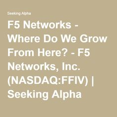 F5 Networks - Where Do We Grow From Here? - F5 Networks, Inc. (NASDAQ:FFIV) | Seeking Alpha