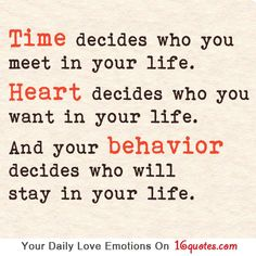 Time decides who you meet in your life. Heart decides who you want in your life. And your behavior decides who will stay in your life. by Caiteyb Cute Quotes, Great Quotes, Words Quotes, Wise Words, Quotes To Live By, Funny Quotes, Inspirational Quotes, Awesome Quotes, Motivational