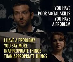 Silver Linings Playbook Quote (About social skills problem mental illness inappropriate dinner appropriate)Pat: You have poor social skills. You have a problem.Tiffany: I have a problem? You say more inappropriate things than appropriate things. Love Movie, I Movie, Silver Linings Playbook Quotes, Jenifer Lawrence, Favorite Movie Quotes, Favorite Things, Movie Lines, Tv Quotes, Daily Quotes