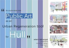 """MA Urban Design Dissertation - Public Art Regeneration for Hull """"An exploration into Public Art as an Urban Regeneration Tool for Hull"""" Whilst critically examining the effects of contemporary urban regenerative developments and public art strategies, best practice principles are applied to the Hull City Centre in the form of a Draft Urban Art Strategy."""