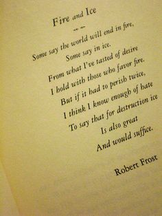 Fire and Ice by Robert Frost - My fav poem. I would love to get this as a tattoo. Not the whole thing, just a small part.