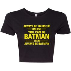 Crop Top Ladies Always Be Yourself Unless You Can Be Batman Always Be... ($17) ❤ liked on Polyvore featuring tops, t-shirts, crop top, shirts, black, women's clothing, black top, t shirts, black shirt and crop tee