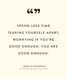 """""""You're going to be okay. Better than okay. You're going to be great. Spend less time tearing yourself apart, worrying if you're good enough. You are good enough. And you're going to meet amazing people in your life who will help you and love you."""" - Reese Witherspoon #quotes"""