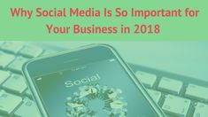 Why Social Media Is So Important for Your Business in 2018