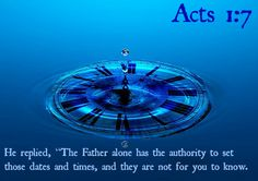 "Acts 1:7 He replied, ""The Father alone has the authority to set those dates and times, and they are not for you to know."